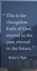 This is the changeless faith of God, eternal in the past, eternal in the future. - Bahá'u'lláh